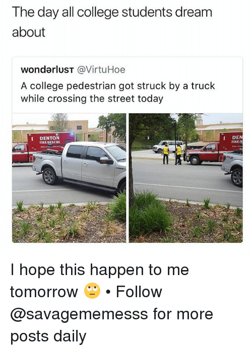 College, Fire, and Memes: The day all college students dream  about  wondarluST @VirtuHoe  A college pedestrian got struck by a truck  while crossing the street today  IDENTON  FIRE/RESCUE  DEN  FIRE/R I hope this happen to me tomorrow 🙄 • Follow @savagememesss for more posts daily