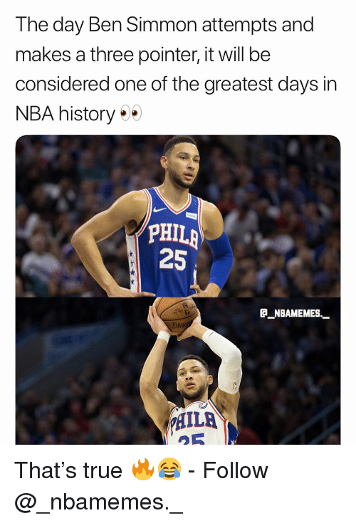 Memes, Nba, and True: The day Ben Simmon attempts and  makes a three pointer, it will be  considered one of the greatest days in  NBA history  PHIL;  25  P_NBAMEMES  HILA That's true 🔥😂 - Follow @_nbamemes._