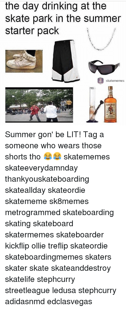 Drinking, Lit, and Skateboarding: the day drinking at the  skate park in the summer  starter pack  skatememes Summer gon' be LIT! Tag a someone who wears those shorts tho 😂😂 skatememes skateeverydamnday thankyouskateboarding skateallday skateordie skatememe sk8memes metrogrammed skateboarding skating skateboard skatermemes skateboarder kickflip ollie treflip skateordie skateboardingmemes skaters skater skate skateanddestroy skatelife stephcurry streetleague ledusa stephcurry adidasnmd edclasvegas