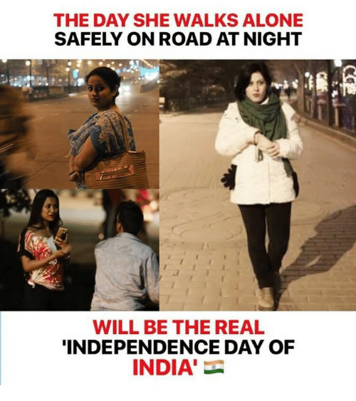 Being Alone, Independence Day, and Memes: THE DAY SHE WALKS ALONE  SAFELY ON ROAD AT NIGHT  WILL BE THE REAL  INDEPENDENCE DAY OF  INDIA