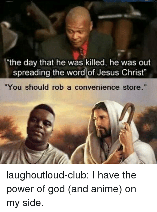 "Anime, Club, and God: the day that he was killed, he was out  spreading the word of Jesus Christ""  ""You should rob a convenience store."" laughoutloud-club:  I have the power of god (and anime) on my side."