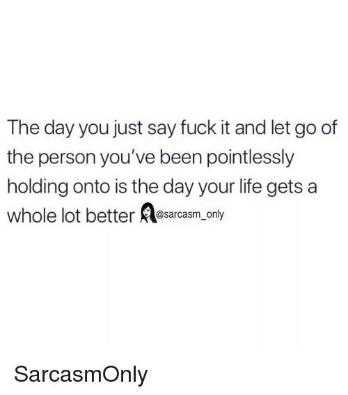 Funny, Life, and Memes: The day you just say fuck it and let go of  the person you've been pointlessly  holding onto is the day your life gets a  whole lot better esarcasm only SarcasmOnly