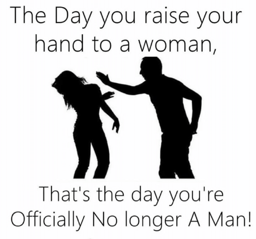 Raise Your Hand: The Day you raise your  hand to a woman,  That's the day you're  Officially No longer A Man!