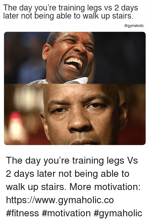 Fitness, Motivation, and Day: The day you're training legs vs 2 days  later not being able to walk up stairs  @gymaholic The day you're training legs  Vs 2 days later not being able to walk up stairs.  More motivation: https://www.gymaholic.co  #fitness #motivation #gymaholic