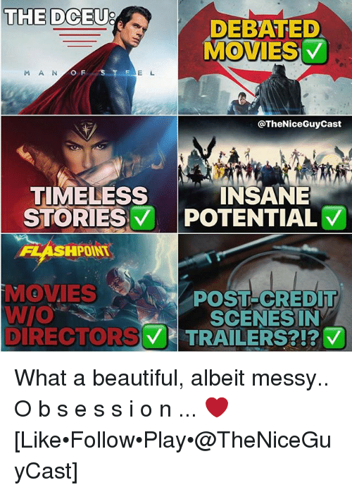 Beautiful, Memes, and Movies: THE DCEU  THE DCEU?  DEBATED  MOVIES  M A N  O F  E L  @TheNiceGuyCast  TIMELESS  STORIES 7 POTENTIAL  INSANE  FLASHPOINT  MOVIES  POST-CREDIT  SCENESIN  DIRECTORV TRAIL  ERS?!?マ What a beautiful, albeit messy.. O b s e s s i o n ... ❤️ [Like•Follow•Play•@TheNiceGuyCast]