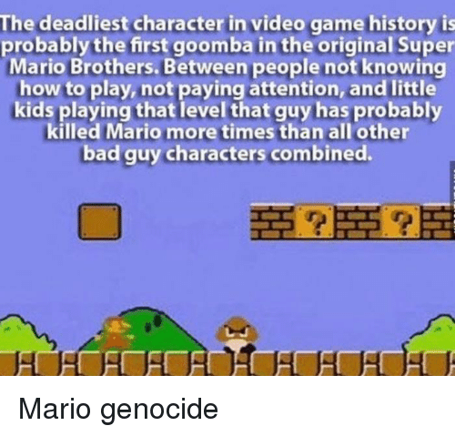 goomba: The deadliest character in video game history is  probably the first goomba in the original Super  Mario Brothers. Between people not knowing  how to play, not paying attention, and little  kids playing that level that guy has probably  killed Mario more times than all other  bad guy characters combined. Mario genocide