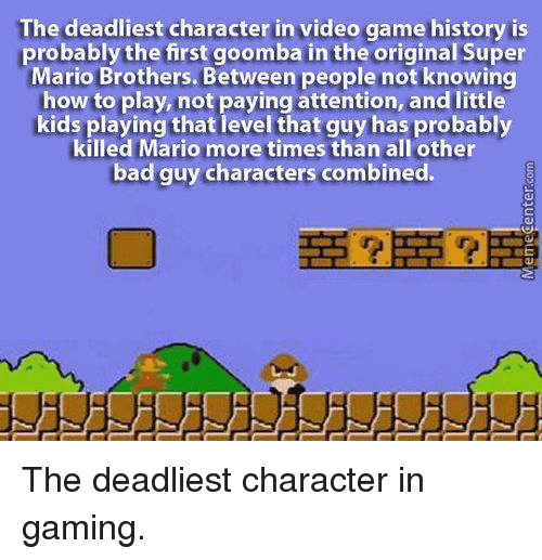goomba: The deadliest character in video game history is  probably the first goomba in the original Super  Mario Brothers. Between people not knowing  how to play, not paying attention, and little  kids playing that level that guy has probably  killed Mario more times than all other  bad guy characters combined. The deadliest character in gaming.