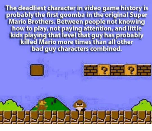 goomba: The deadliest character in video game history is  probably the first goomba in the original Super  Mario Brothers. Between people not knowing  how to play, not paying attention, and little  kids playing that level that guy has probably  killed Mario more times than all other  bad guy characters combined.  more times  bad guy characters combined.