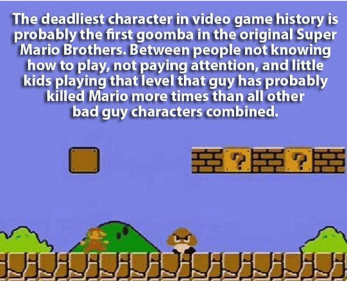 goomba: The deadliest character in video game history is  probably the first goomba in the original Super  Mario Brothers. Between people not knowing  how to play, not paying attention, and little  kids playing that level that guy has probably  killed Mario more times than all other  bad guy characters combined.