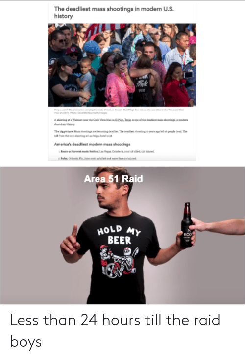 Beer, Reddit, and Wat: The deadliest mass shootings in modern U.S.  history  Tmk  ing P Did  A stoudg t Wat uw the Cae Vam Mal  Amr ry  of the deadien man shoctngs in mod  in Dr Ta  The big picture Mass shooings ae becoming deadies The desdiest shootng o years ago efh peogle ded The  frmhe gLas helis  America's deadliest modern mass shootings  Rote Harvest msic festival, Las Vega, October.a8 killed, s ijued  Paler Orlands FlaJune so en kiled and ma than se ingued  Area 51 Raid  HOLD MY  BEER  KCCS Less than 24 hours till the raid boys
