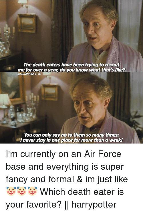 Memes, Air Force, and Death: The death eaters have been trying to recruit  me for over a vear, do you know what that's like?  @SLUGHORNS II IG  You can only say no to them so many times;  l never stay in one place for more than a weekl I'm currently on an Air Force base and everything is super fancy and formal & im just like 🤡🤡🤡 Which death eater is your favorite? || harrypotter