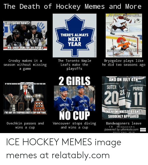 Relatably: The Death of Hockey Memes and More  AT FIRST WAS LIKE.  Canigo on now.  RE  THERE'S ALWAYS  NEXT  YEAR  No your due for aninjury.  BUT THEN  WAS LIKE.0  Crosby makes it a  season without missing  The Toronto Maple  Leafs make the  playoffs  Bryzgalov plays like  he did two seasons ago  a game  2 GIRLS  AND ON JULY 4TH  IF YOU'RE HAVING WINNING PROBREMSOFEEL FOR Y0U SON  SUTER  PARISE  20 11  IAINCININ  VANCOVE  MANY MINNESOTA FANS  SUDDENLY APPEARED  NO CUP  IVE GOT 99 TROPHIES BUT A CUP AINT ONE  Ovechkin passes and  wins a cup  Vancouver stops diving  and wins a cup  Bandwagoners leave  Minnocota  IA  powered by uthinkido.com  HOOS0OUniNONINDNe ICE HOCKEY MEMES image memes at relatably.com