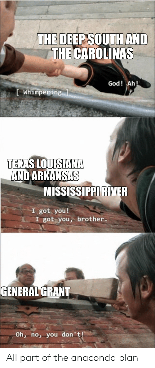 Anaconda, God, and Arkansas: THE DEEP SOUTH AND  THE CAROLINAS  God! Ah!  Whimpering 1  TEXAS LOUISIANA  AND ARKANSAS  MISSISSIPPI RINVER  got you!  got you, brother  GENERAL GRANT  Oh, no, you don't! All part of the anaconda plan