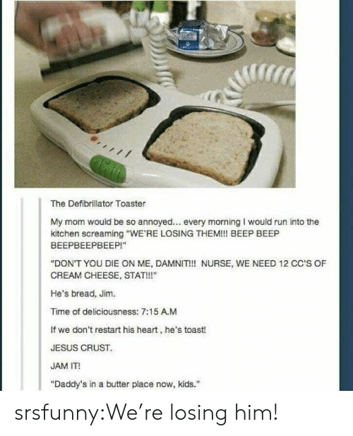 """Jesus, Run, and Tumblr: The Defibrillator Toaster  My mom would be so annoyed... every morning I would run into the  kitchen screaming """"WE'RE LOSING THEM!! BEEP BEEP  ВЕЕРВЕЕРВЕЕР!""""  """"DON'T YOU DIE ON ME, DAMNIT!! NURSE, WE NEED 12 CC'S OF  CREAM CHEESE, STAT!!""""  He's bread, Jim.  Time of deliciousness: 7:15 A.M  If we don't restart his heart, he's toast!  JESUS CRUST  JAM IT!  """"Daddy's in a butter place now, kids. srsfunny:We're losing him!"""
