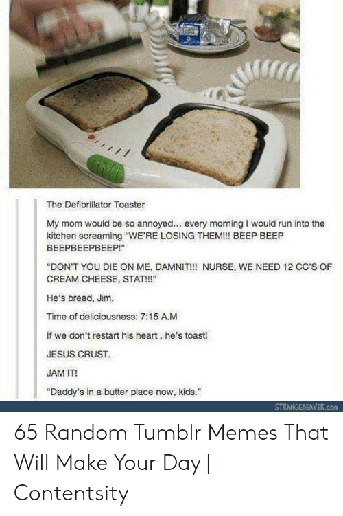 "random: The Defibrillator Toaster  My mom would be so annoyed... every morning I would run into the  kitchen screaming ""WE'RE LOSING THEM!!! BEEP BEEP  ВЕЕРВЕЕРВЕЕР!""  ""DON'T YOU DIE ON ME, DAMNIT!!! NURSE, WE NEED 12 CC'S OF  CREAM CHEESE, STAT!  He's bread, Jim.  Time of deliciousness: 7:15 A.M  If we don't restart his heart, he's toast!  JESUS CRUST.  JAM IT!  ""Daddy's in a butter place now, kids.  STRANGEBEAVER.com 65 Random Tumblr Memes That Will Make Your Day 
