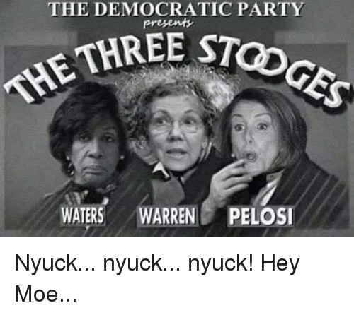 democratic: THE DEMOCRATIC PARTY  STOGES  THRE c  THE  WATERS WARRENPELOSI Nyuck... nyuck...  nyuck! Hey Moe...