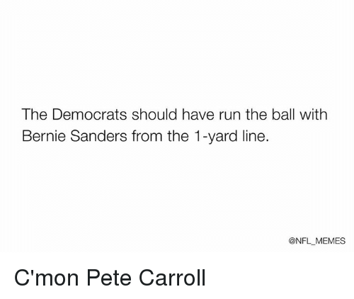 Nfl, Pete Carroll, and Run: The Democrats should have run the ball with  Bernie Sanders from the 1-yard line.  @NFL MEMES C'mon Pete Carroll