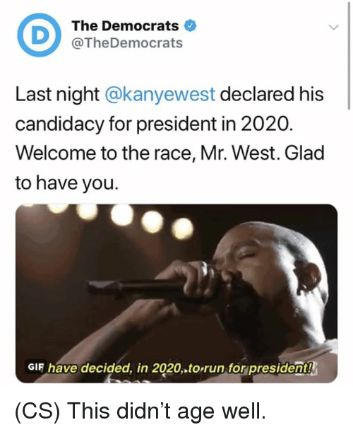 Gif, Memes, and Run: The Democrats  @TheDemocrats  Last night @kanyewest declared his  candidacy for president in 2020.  Welcome to the race, Mr. West. Glad  to have you.  GIF have decided, in 2020.to,run,for president! (CS) This didn't age well.
