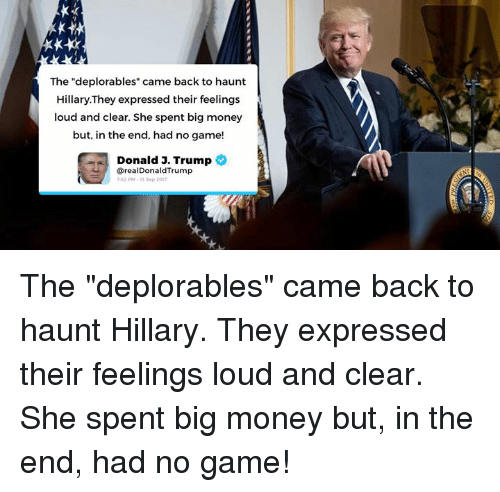 "Trumping: The ""deplorables"" came back to haunt  Hillary.They expressed their feelings  loud and clear. She spent big money  but, in the end, had no game!  Donald 3. Trump  @realDonaldTrump  52 PM-13 Sop 201 The ""deplorables"" came back to haunt Hillary. They expressed their feelings loud and clear. She spent big money but, in the end, had no game!"