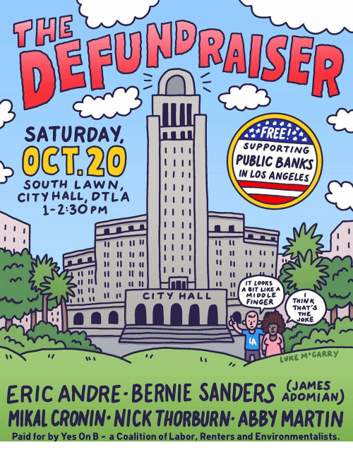 "Bernie Sanders: THE  DER  SATURDAY,  FREE!  SUPPORTING  PUBLIC BANKS  IN LOS ANGELES  SOUTH LAWN  CITY HALL, DTLA  1-2:30 PM  tu IT LooKs  İ 11 11 CITY HALL  A BIT LIKE A  MIDDLE  FINGERTHINK  THAT S  THE  JOKE  LA  LUKE M GARRY  ""I  ERIC ANDRE BERNIE SANDERS N)  MIKAL CRONIN NICK THORBURN ABBY MARTIN  (JAMES  ADOMIAN  Paid for by Yes On B- a Coalition of Labor, Renters and Environmentalists."