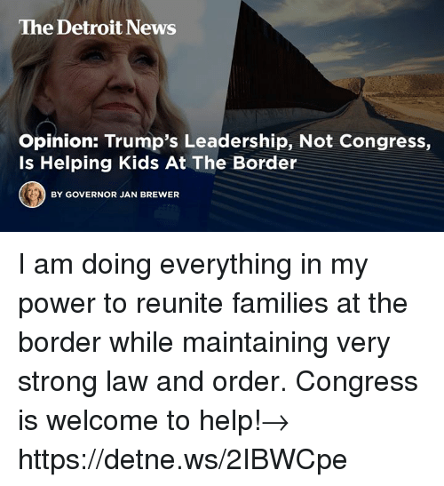 Detroit, News, and Help: The Detroit News  Opinion: Trump's Leadership, Not Congress,  Is Helping Kids At The Border  BY GOVERNOR JAN BREWER I am doing everything in my power to reunite families at the border while maintaining very strong law and order. Congress is welcome to help!→ https://detne.ws/2IBWCpe
