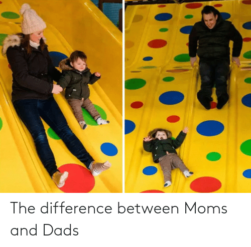 Moms: The difference between Moms and Dads