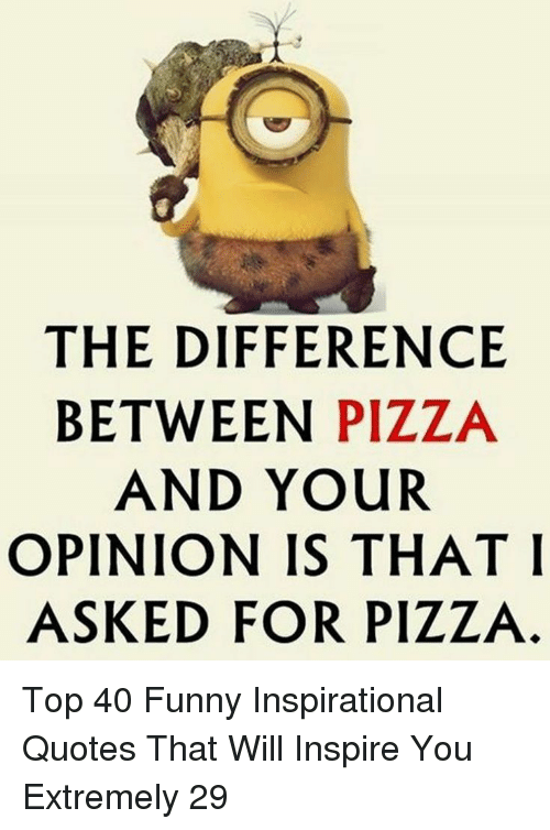 Funny, Pizza, and Quotes: THE DIFFERENCE  BETWEEN PIZZA  AND YOUR  OPINION IS THAT I  ASKED FOR PIZZA Top 40 Funny Inspirational Quotes That Will Inspire You Extremely 29