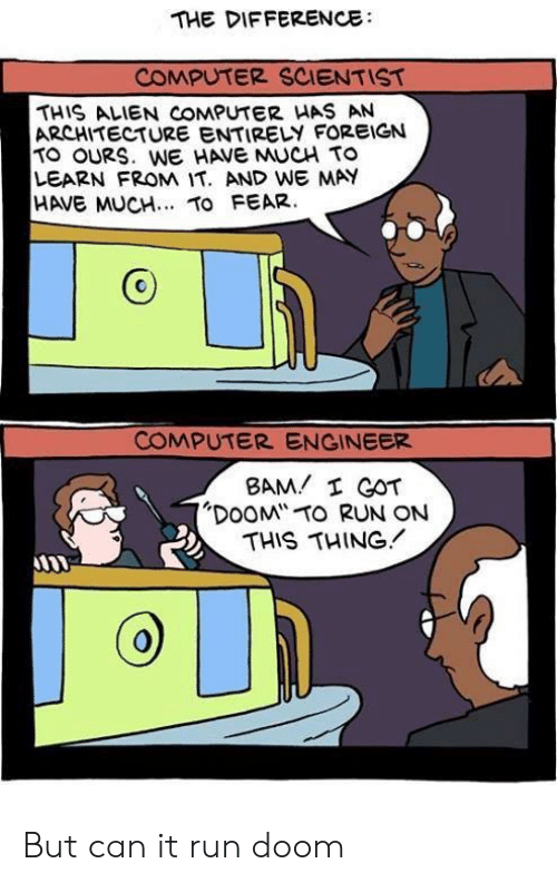 """Foreign: THE DIFFERENCE  COMPUTER SCIENTIST  THIS ALIEN COMPUTER HAS AN  ARCHITECTURE ENTIRELY FOREIGN  TO OURS. WE HAVE MUCH TO  LEARN FROM IT. AND WE MAY  HAVE MUCH.. TO FEAR.  COMPUTER ENGINEER  BAM I GOT  """"DOOM TO RUN ON  THIS THING But can it run doom"""