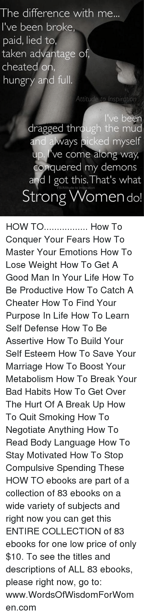 Cheating, Hungry, and Marriage: The difference with me...  I've been broker  paid, lied to  taken advantage of,  cheated on.  hungry and full  Attitude to Inspiration  ve been  dragged thr  the mud  and ays picked myself  up. ve come along way  conquered my demons  and I got this.That's what  FB/Attitude to  Strong Women do! HOW TO................. How To Conquer Your Fears How To Master Your Emotions How To Lose Weight How To Get A Good Man In Your Life  How To Be Productive  How To Catch A Cheater  How To Find Your Purpose In Life  How To Learn Self Defense How To Be Assertive   How To Build Your Self Esteem   How To Save Your Marriage  How To Boost Your Metabolism  How To Break Your Bad Habits   How To Get Over The Hurt Of A Break Up  How To Quit Smoking  How To Negotiate Anything  How To Read Body Language   How To Stay Motivated  How To Stop Compulsive Spending    These HOW TO ebooks are part of a collection of 83 ebooks on a wide variety of subjects and right now you can get this ENTIRE COLLECTION of 83 ebooks for one low price of only $10. To see the titles and descriptions of ALL 83 ebooks, please right now, go to: www.WordsOfWisdomForWomen.com