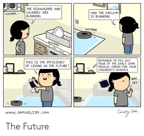 Future, Laundry, and Vacuum: THE DISHWASHER AND  LAUNDRY ARE  RUNNING  AND THE VACUUM  IS RUNNING  WHIRRR..  WHIRRR  WHIRRR  REMINDER TO FILL OUT  FOUR OF THE EXACT SAME  MEDICAL FORMS FOR YOUR  CHILDREN'S SCHOOLS  THIS IS THE EFFICIENCY  OF LIVING IN THE FUTURE!  AHH  YES  Caindy  Goh  www. SAMUELISM.CO M The Future