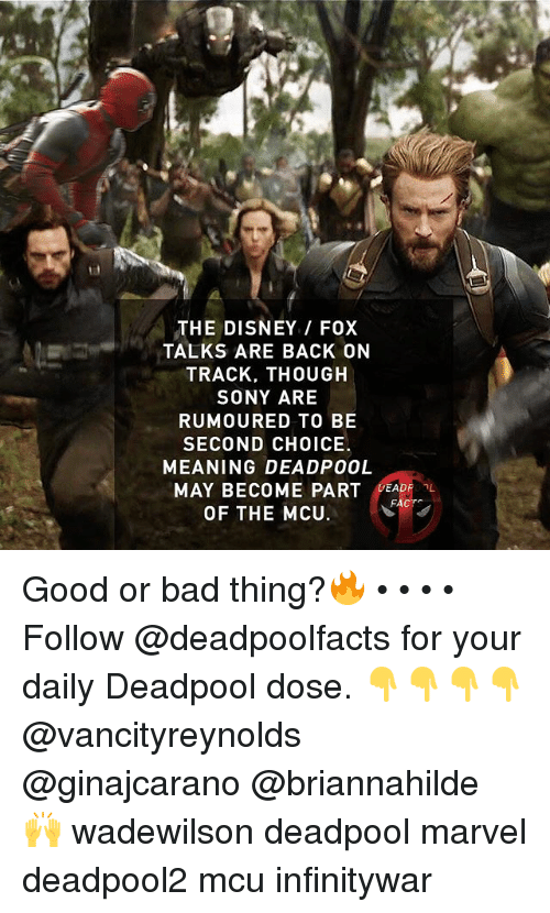 Bad, Disney, and Memes: THE DISNEY / FOX  TALKS ARE BACK ON  TRACK, THOUGH  SONY ARE  RUMOURED TO BE  SECOND CHOICE  MEANING DEADP00L  MAY BECOME PART DEADF L  OF THE MCU Good or bad thing?🔥 • • • • Follow @deadpoolfacts for your daily Deadpool dose. 👇👇👇👇 @vancityreynolds @ginajcarano @briannahilde 🙌 wadewilson deadpool marvel deadpool2 mcu infinitywar