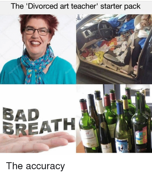 Bad, Teacher, and Starter Pack: The 'Divorced art teacher' starter pack  BAD  BREATH The accuracy