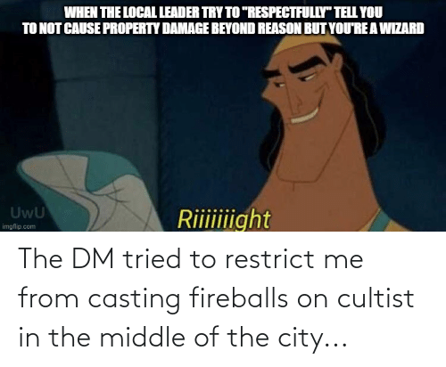 The Middle: The DM tried to restrict me from casting fireballs on cultist in the middle of the city...