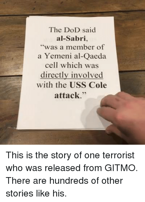 "Conservative, Als, and Ares: The DoD said  al-Sabri,  ""was a member of  a Yemeni al-Qaeda  cell which was  directly involved  with the USS Cole  attack This is the story of one terrorist who was released from GITMO. There are hundreds of other stories like his."