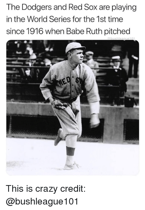 This Is Crazy: The Dodgers and Red Sox are playing  in the World Series for the 1st time  since 1916 when Babe Ruth pitched This is crazy  credit: @bushleague101