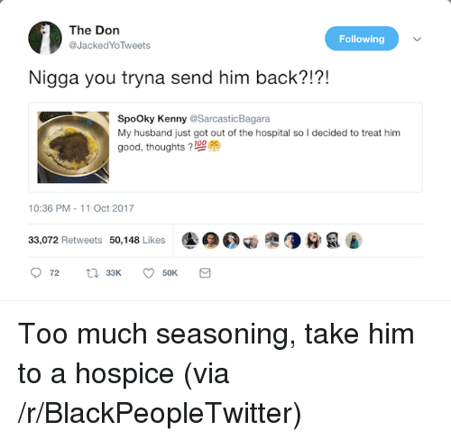 Blackpeopletwitter, Too Much, and Good: The Don  @JackedYoTweets  Following  Nigga you tryna send him back?!?!  SpoOky Kenny @SarcasticBagara  My husband just got out of the hospital so I decided to treat him  good, thoughts 21009  10:36 PM-11 Oct 2017  33,072 Retweets 50,148 Likes <p>Too much seasoning, take him to a hospice (via /r/BlackPeopleTwitter)</p>
