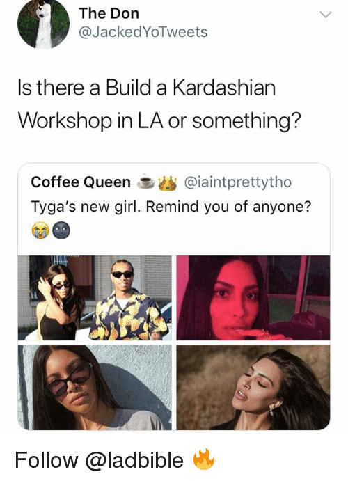 Memes, Queen, and Coffee: The Dorn  @JackedYoTweets  Is there a Build a Kardashian  Workshop in LA or something?  Coffee Queen急幽@ia.ntprettytho  Tyga's new girl. Remind you of anyone? Follow @ladbible 🔥