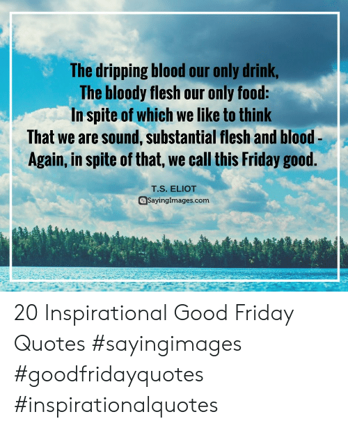 Food, Friday, and Good: The dripping blood our only drink  The bloody flesh our only food:  In spite of which we like to think  That we are sound, substantial flesh and blood-  Again, in spite of that, we call this Friday good.  T.S. ELIOT  @Sayinglmages.com 20 Inspirational Good Friday Quotes #sayingimages #goodfridayquotes #inspirationalquotes