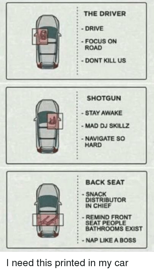 Drive, Focus, and Mad: THE DRIVER  - DRIVE  : - FOCUS ON  :ROAD  DONT KILL US  SHOTGUN  -STAY AWAKE  MAD DJ SKILLZ  :-NAVIGATE SO  HARD  :BACK SEAT  SNACK  DISTRIBUTOR  IN CHIEF  REMIND FRONT  : SEAT PEOPLE  : BATHROOMS EXIST  2  :-NAP LIKE A BOSS I need this printed in my car