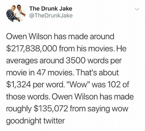 "Dank, Drunk, and Movies: The Drunk Jake  @TheDrunkJake  Owen Wilson has made around  $217,838,000 from his movies. He  averages around 3500 words per  movie in 47 movies. That's about  $1,324 per word. ""Wow"" was 102 of  those words. Owen Wilson has made  roughly $135,072 from saying wow  goodnight twitter"