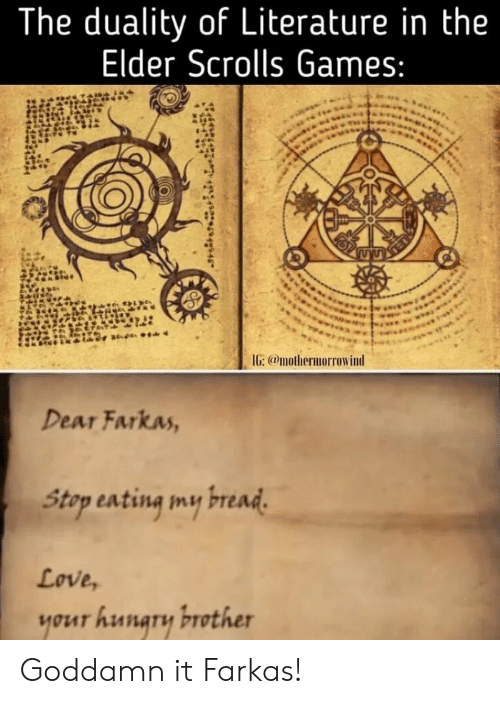 Love, Games, and Elder Scrolls: The duality of Literature in the  Elder Scrolls Games:  IG: @mothermorrowind  Dear Farkas,  Stap sating my read  Love,  your hunary brother Goddamn it Farkas!