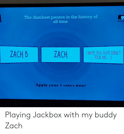 dumbest: The dumbest person in the history of  all time  jacl  I HOPE YOU GUYS DIDN'T  PICK ME. :(  ZACH B  ZACH  Apply your 3 votes now! Playing Jackbox with my buddy Zach