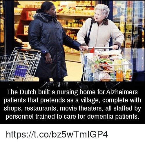 Memes, Alzheimer's, and Dementia: The Dutch built a nursing home for Alzheimers  patients that pretends as a village, complete with  shops, restaurants, movie theaters, all staffed by  personnel trained to care for dementia patients. https://t.co/bz5wTmIGP4