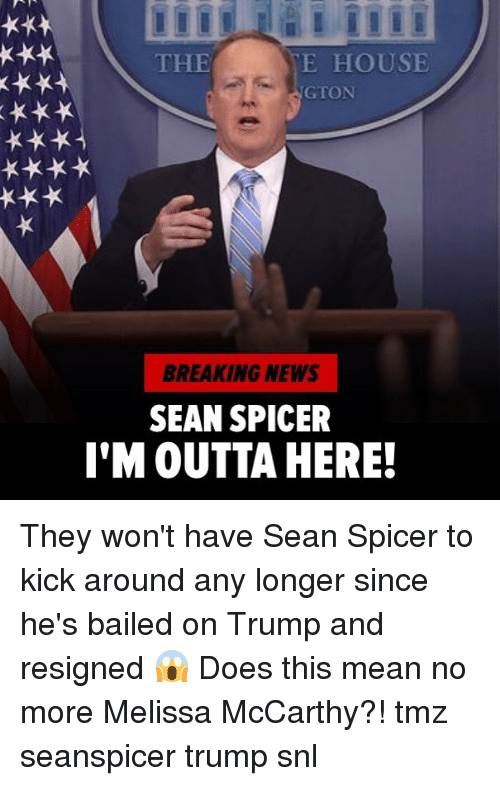Bailed: THE  E HOUSE  GTON  BREAKING NEWS  SEAN SPICER  I'M OUTTA HERE! They won't have Sean Spicer to kick around any longer since he's bailed on Trump and resigned 😱 Does this mean no more Melissa McCarthy?! tmz seanspicer trump snl