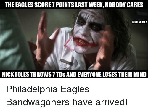 Philadelphia Eagles, Nfl, and Nick: THE EAGLES SCORE 1POINTS LAST WEEK,NOBODY CARES  @NFLIMEMEI  NICK FOLES THROWS 7 TO SANDEVERYONE LOSES THEIR MIND Philadelphia Eagles Bandwagoners have arrived!