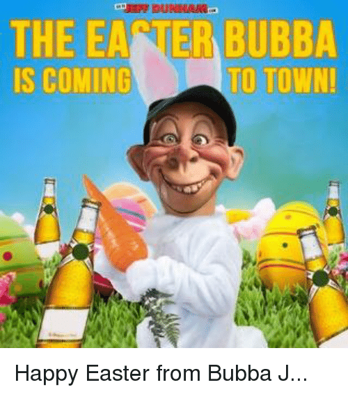 Bubba: THE EANER BUBBA  TO TOWN!  IS COMING Happy Easter from Bubba J...