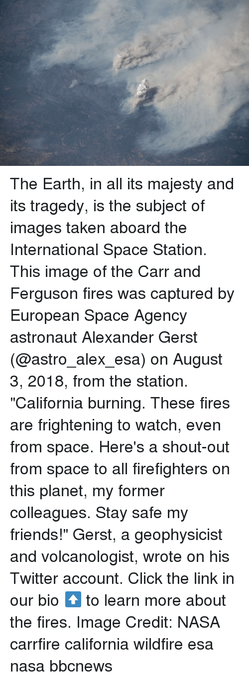 "Click, Friends, and Memes: The Earth, in all its majesty and its tragedy, is the subject of images taken aboard the International Space Station. This image of the Carr and Ferguson fires was captured by European Space Agency astronaut Alexander Gerst (@astro_alex_esa) on August 3, 2018, from the station. ""California burning. These fires are frightening to watch, even from space. Here's a shout-out from space to all firefighters on this planet, my former colleagues. Stay safe my friends!"" Gerst, a geophysicist and volcanologist, wrote on his Twitter account. Click the link in our bio ⬆️ to learn more about the fires. Image Credit: NASA carrfire california wildfire esa nasa bbcnews"