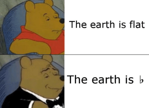 Earth, Flat, and The: The earth is flat  The earth is b