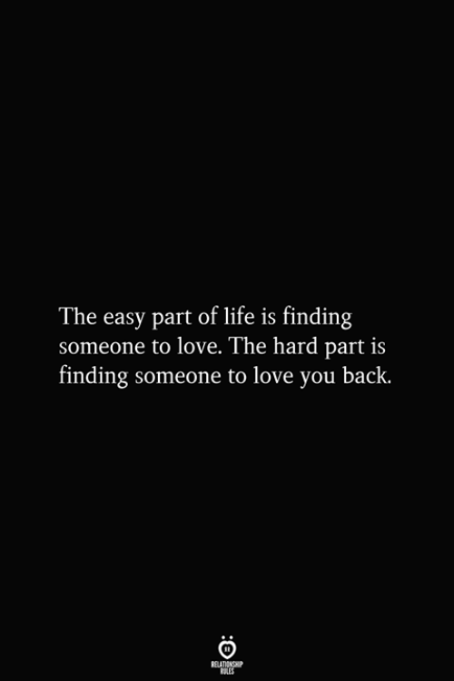 Life, Love, and Back: The easy part of life is finding  someone to love. The hard part is  finding someone to love you back.  RELATIONSHIP  ES