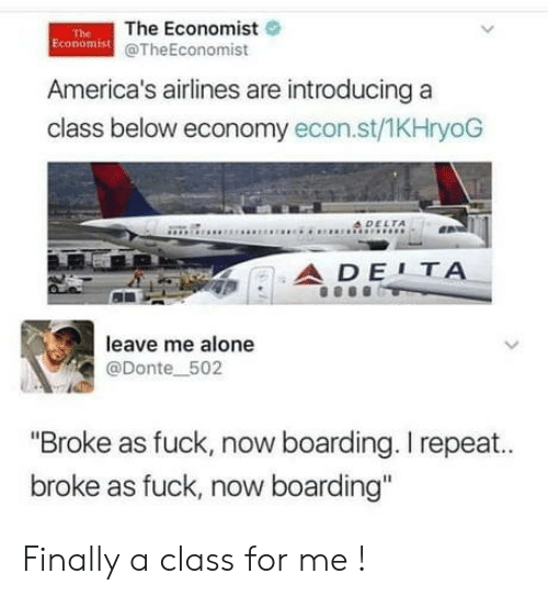 "Being Alone, Fuck, and The Economist: The Economist  Economist @TheEconomist  The  America's airlines are introducing a  class below economy econ.st/1KHryoG  4DELTA  ADE1ΤΑ  leave me alone  @Donte 502  ""Broke as fuck, now boarding. I repeat..  broke as fuck, now boarding"" Finally a class for me !"